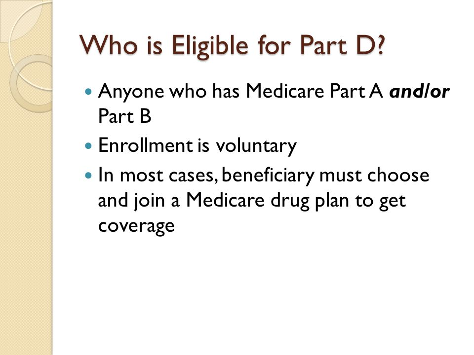 Who is Eligible for Part D? Anyone who has Medicare Part A and/or Part B Enrollment is voluntary In most cases, beneficiary must choose and join a Med