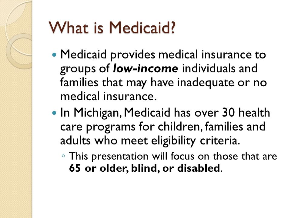 Medicaid provides medical insurance to groups of low-income individuals and families that may have inadequate or no medical insurance. In Michigan, Me