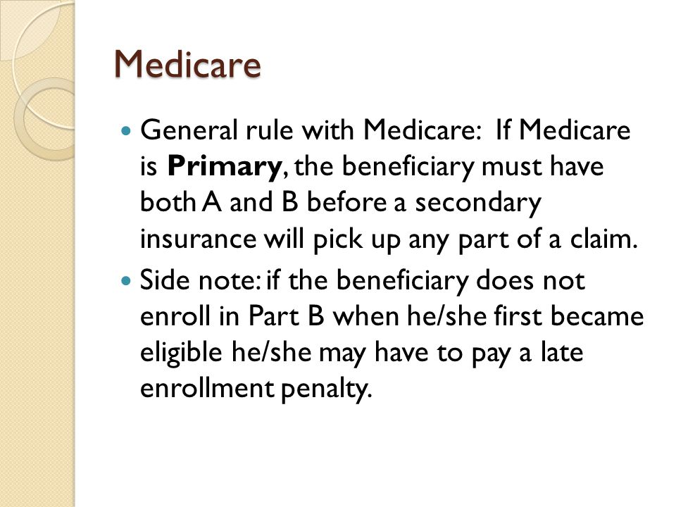 Medicare General rule with Medicare: If Medicare is Primary, the beneficiary must have both A and B before a secondary insurance will pick up any part