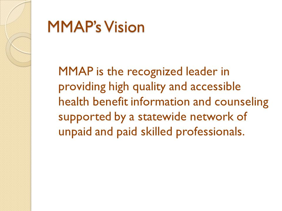 MMAP's Vision MMAP is the recognized leader in providing high quality and accessible health benefit information and counseling supported by a statewid