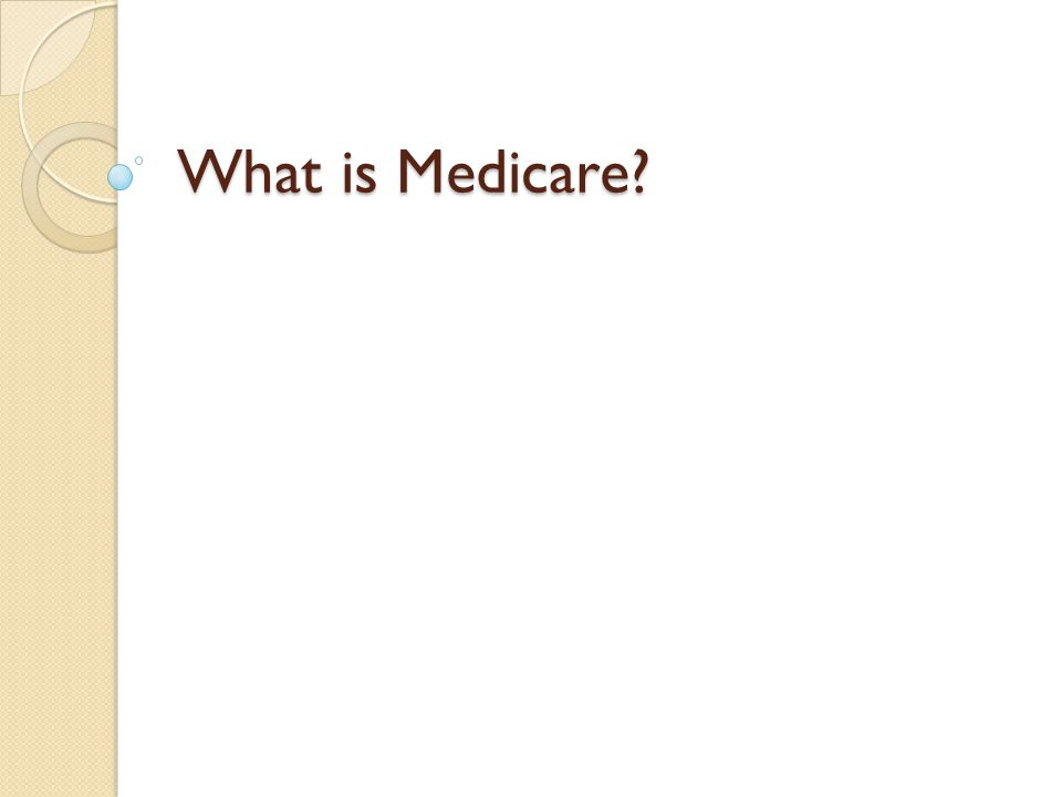 Federal Health Insurance for: ◦ People 65 years of age or older ◦ Some persons with disabilities, after a 24 month waiting period – Must be deemed by Social Security ◦ People with End-Stage Renal Disease ◦ People with Amyotrophic Lateral Sclerosis (ALS)