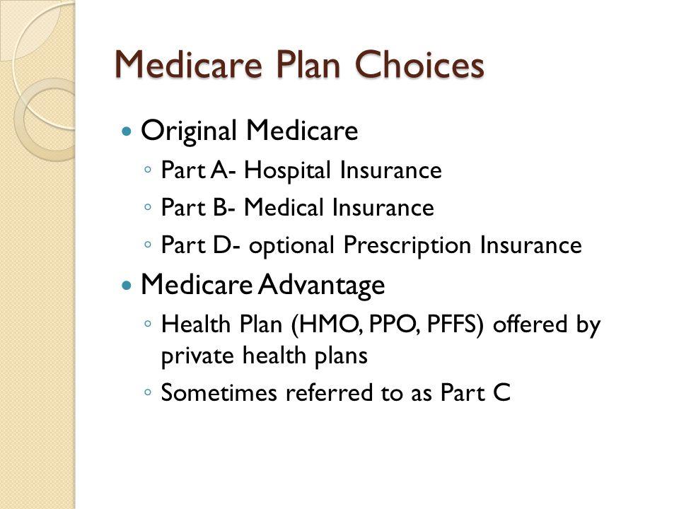 Medicare Plan Choices Original Medicare ◦ Part A- Hospital Insurance ◦ Part B- Medical Insurance ◦ Part D- optional Prescription Insurance Medicare Ad