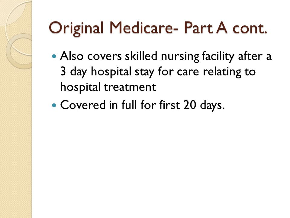 Original Medicare- Part A cont. Also covers skilled nursing facility after a 3 day hospital stay for care relating to hospital treatment Covered in fu