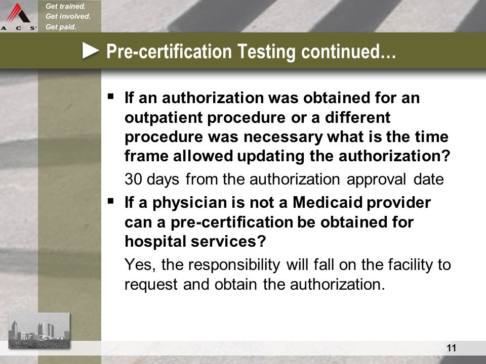 11 Pre-certification Testing continued…  If an authorization was obtained for an outpatient procedure or a different procedure was necessary what is