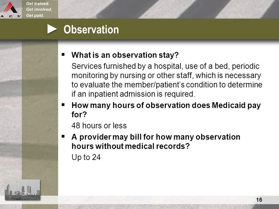 16 Observation  What is an observation stay? Services furnished by a hospital, use of a bed, periodic monitoring by nursing or other staff, which is