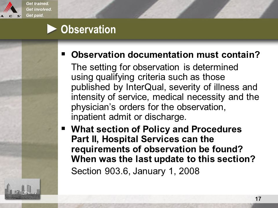17 Observation  Observation documentation must contain? The setting for observation is determined using qualifying criteria such as those published b