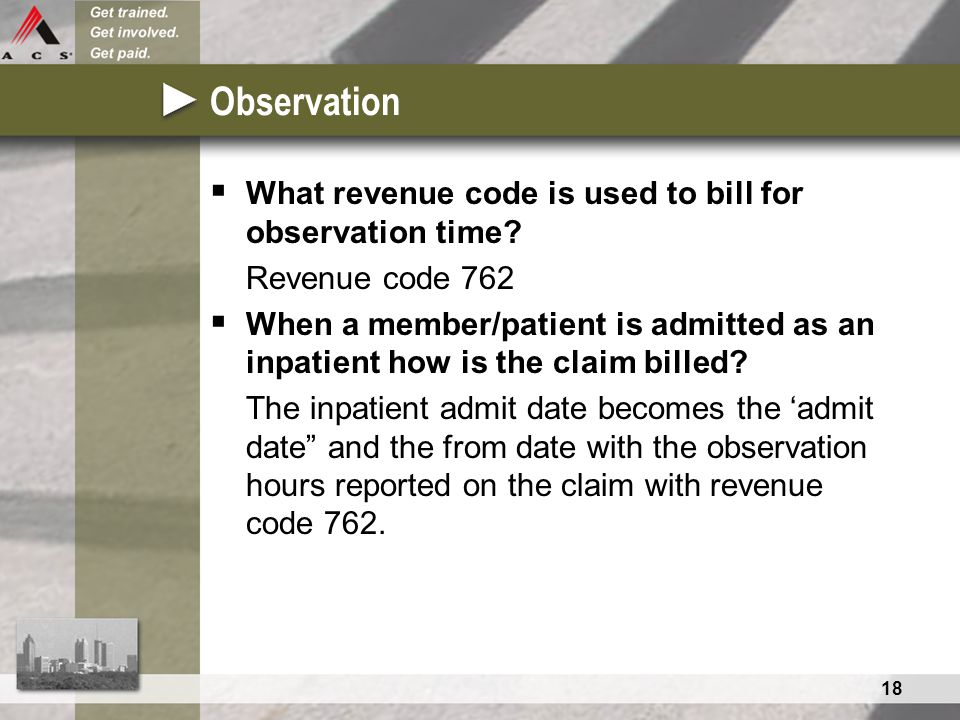 18 Observation  What revenue code is used to bill for observation time.