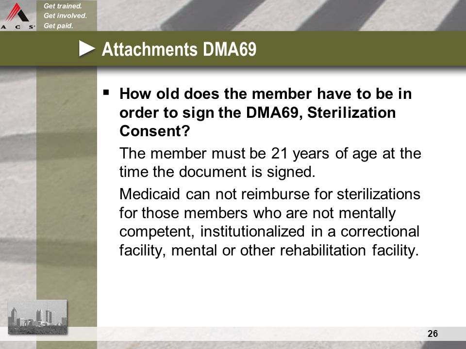 26 Attachments DMA69  How old does the member have to be in order to sign the DMA69, Sterilization Consent.