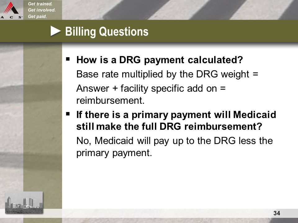 34 Billing Questions  How is a DRG payment calculated? Base rate multiplied by the DRG weight = Answer + facility specific add on = reimbursement. 