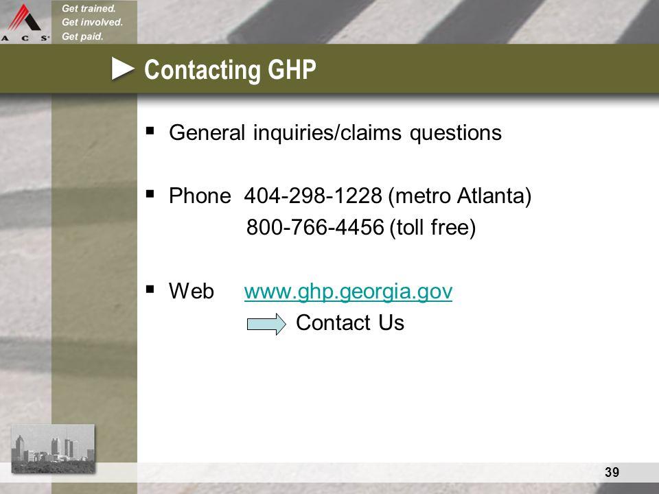 39 Contacting GHP  General inquiries/claims questions  Phone 404-298-1228 (metro Atlanta) 800-766-4456 (toll free)  Web www.ghp.georgia.govwww.ghp.