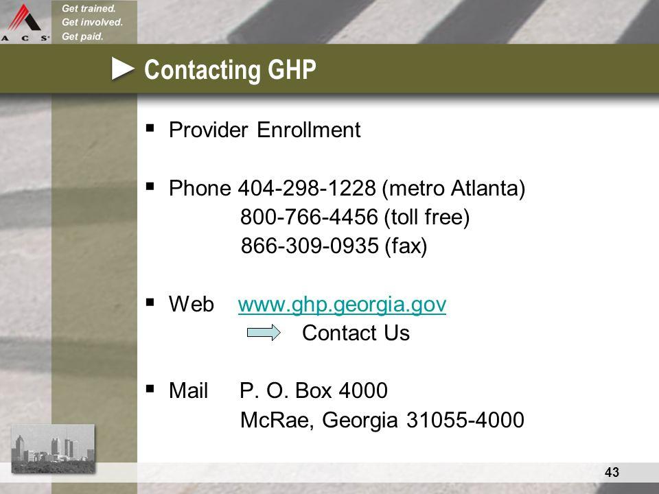 43 Contacting GHP  Provider Enrollment  Phone 404-298-1228 (metro Atlanta) 800-766-4456 (toll free) 866-309-0935 (fax)  Web www.ghp.georgia.govwww.