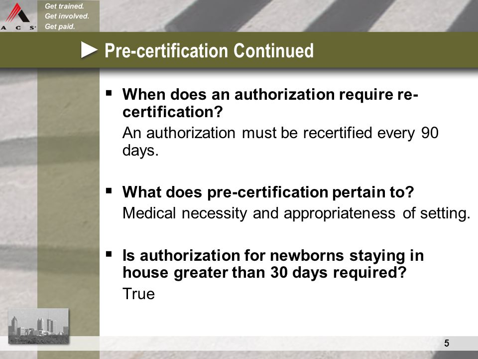 5 Pre-certification Continued  When does an authorization require re- certification? An authorization must be recertified every 90 days.  What does