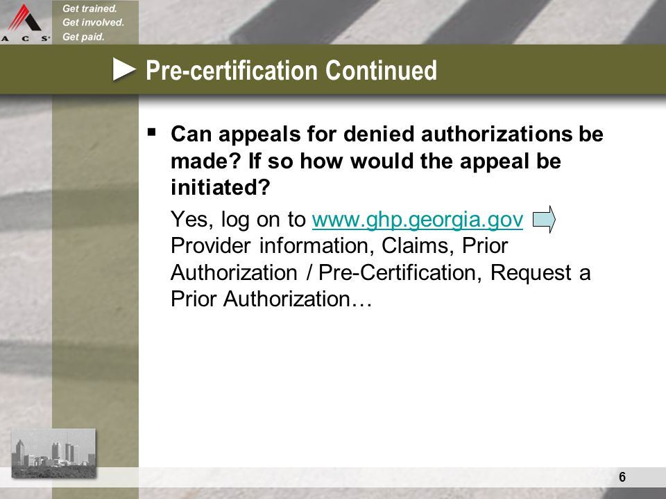 6 Pre-certification Continued  Can appeals for denied authorizations be made? If so how would the appeal be initiated? Yes, log on to www.ghp.georgia