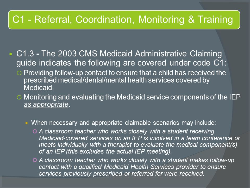 C1.3 - The 2003 CMS Medicaid Administrative Claiming guide indicates the following are covered under code C1:  Providing follow-up contact to ensure that a child has received the prescribed medical/dental/mental health services covered by Medicaid.