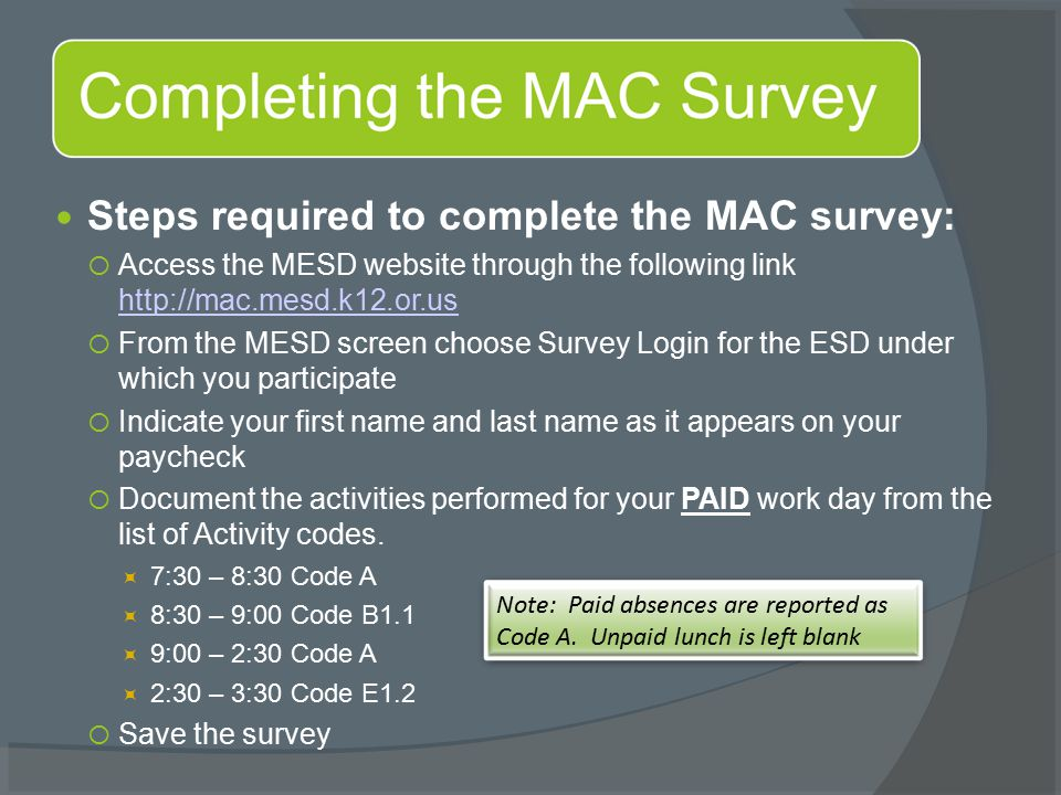 Steps required to complete the MAC survey:  Access the MESD website through the following link http://mac.mesd.k12.or.us http://mac.mesd.k12.or.us  From the MESD screen choose Survey Login for the ESD under which you participate  Indicate your first name and last name as it appears on your paycheck  Document the activities performed for your PAID work day from the list of Activity codes.