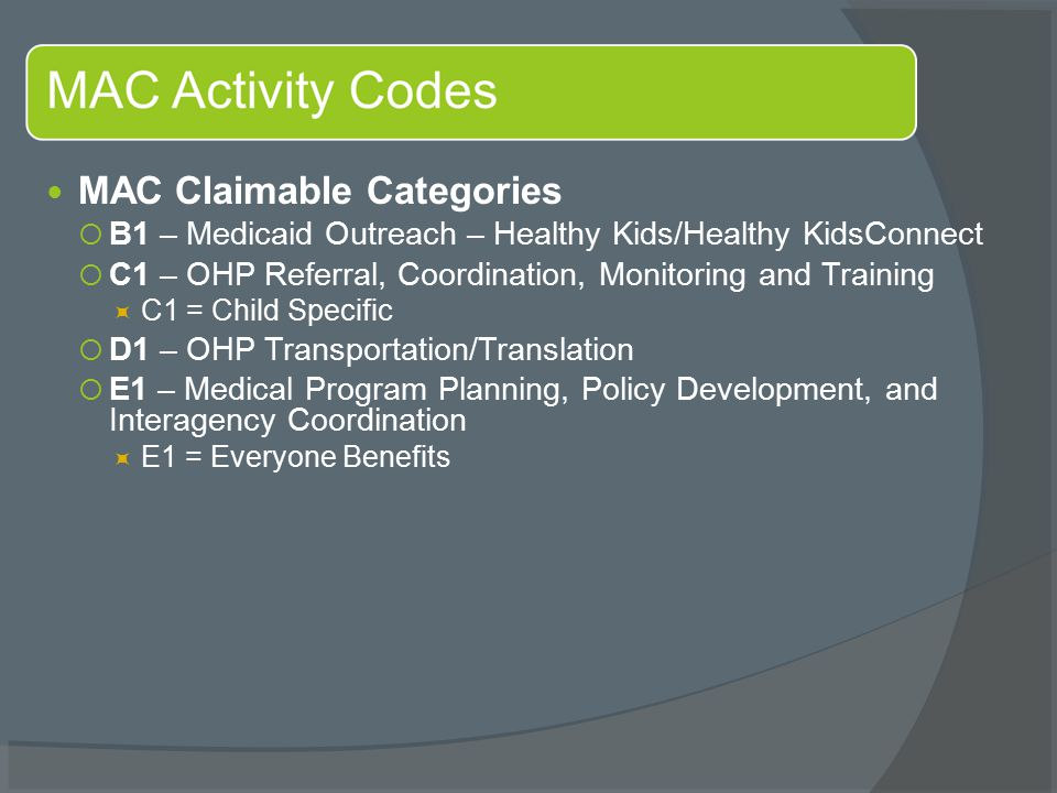MAC Claimable Categories  B1 – Medicaid Outreach – Healthy Kids/Healthy KidsConnect  C1 – OHP Referral, Coordination, Monitoring and Training  C1 = Child Specific  D1 – OHP Transportation/Translation  E1 – Medical Program Planning, Policy Development, and Interagency Coordination  E1 = Everyone Benefits