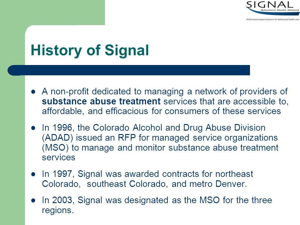 Signal Services A complex online service management and billing website available to providers, counties, and internal Signal staff Clinical auditing and oversight of network providers as well as performance monitoring Management of state, county, and judicial district funds Data collection and reporting resource for the state Lobbying to obtain monies or effect public policy for substance abuse treatment