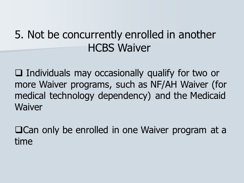 5. Not be concurrently enrolled in another HCBS Waiver  Individuals may occasionally qualify for two or more Waiver programs, such as NF/AH Waiver (f