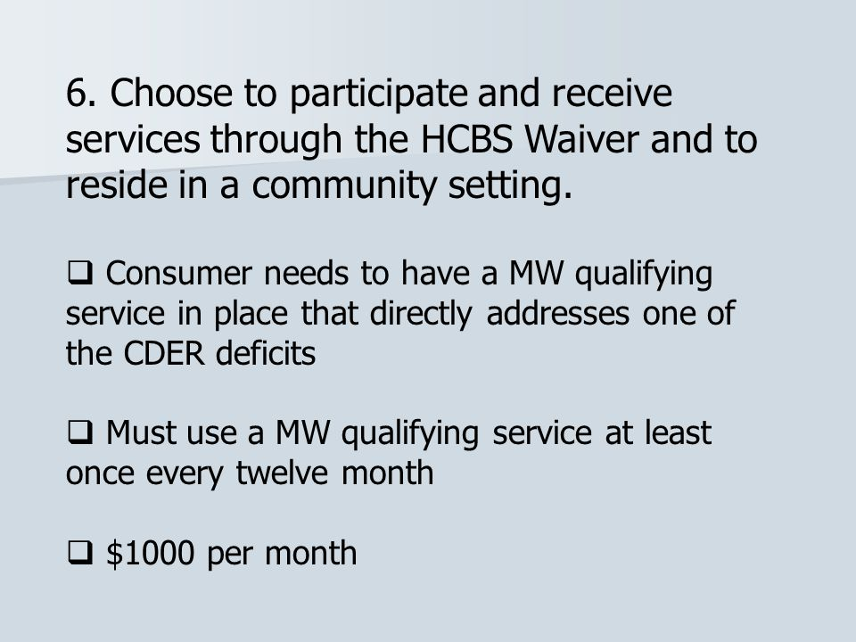 6. Choose to participate and receive services through the HCBS Waiver and to reside in a community setting.  Consumer needs to have a MW qualifying s