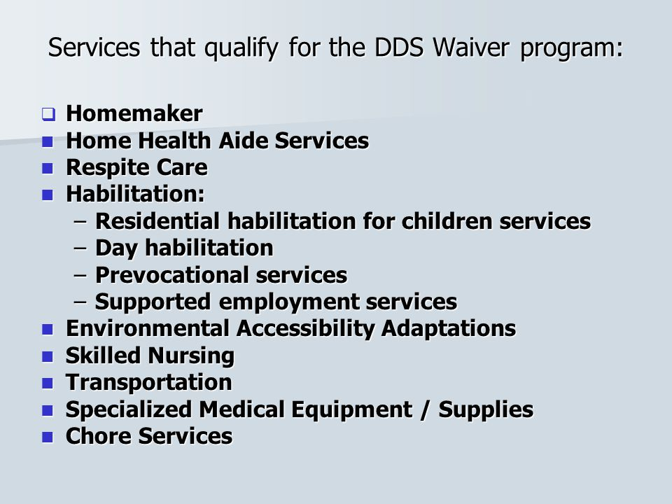 Services that qualify for the DDS Waiver program:  Homemaker Home Health Aide Services Home Health Aide Services Respite Care Respite Care Habilitati