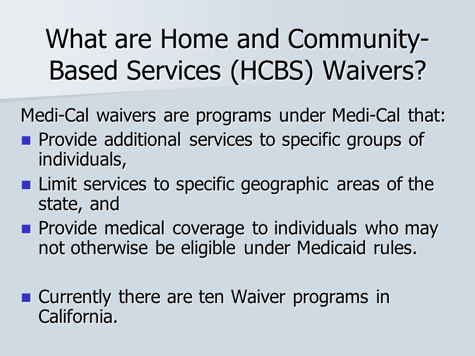 What are Home and Community- Based Services (HCBS) Waivers? Medi-Cal waivers are programs under Medi-Cal that: Provide additional services to specific
