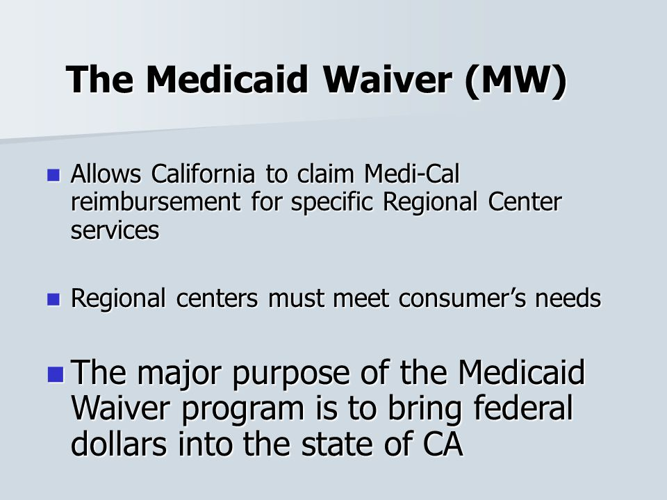 The Medicaid Waiver (MW) Allows California to claim Medi-Cal reimbursement for specific Regional Center services Allows California to claim Medi-Cal r