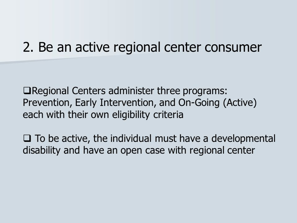 2. Be an active regional center consumer  Regional Centers administer three programs: Prevention, Early Intervention, and On-Going (Active) each with