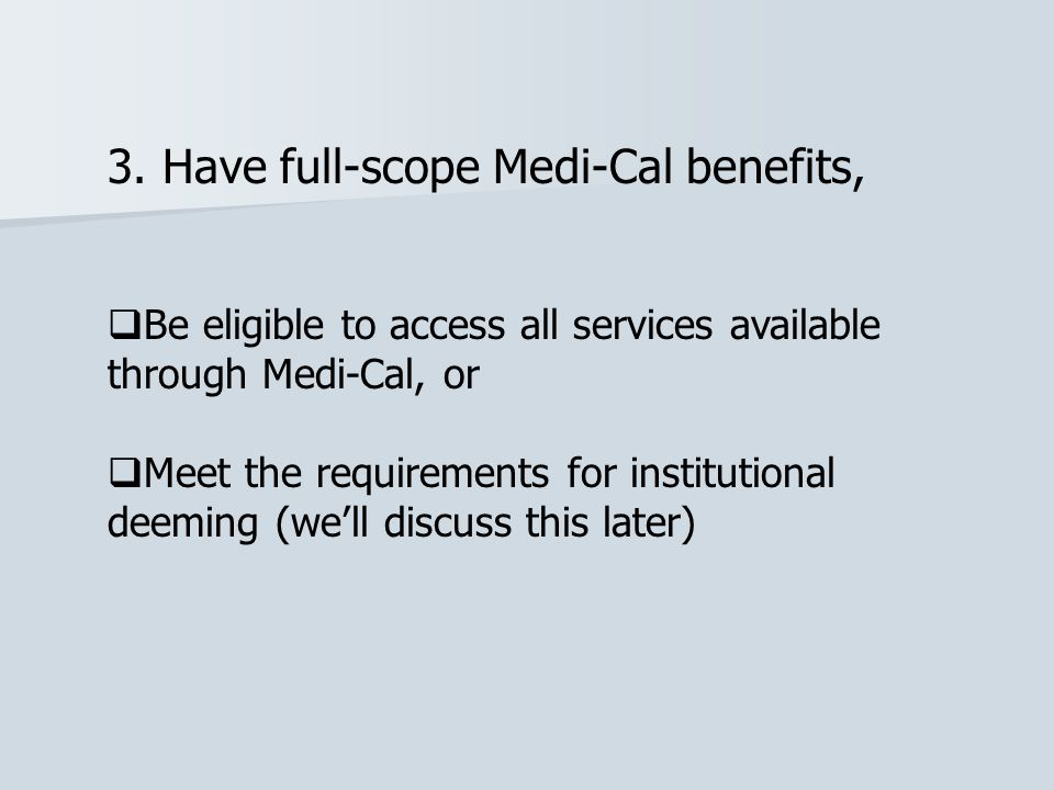3. Have full-scope Medi-Cal benefits,  Be eligible to access all services available through Medi-Cal, or  Meet the requirements for institutional de