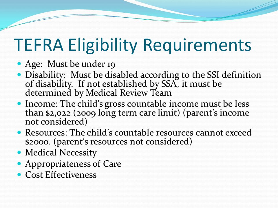TEFRA Eligibility Requirements Age: Must be under 19 Disability: Must be disabled according to the SSI definition of disability.