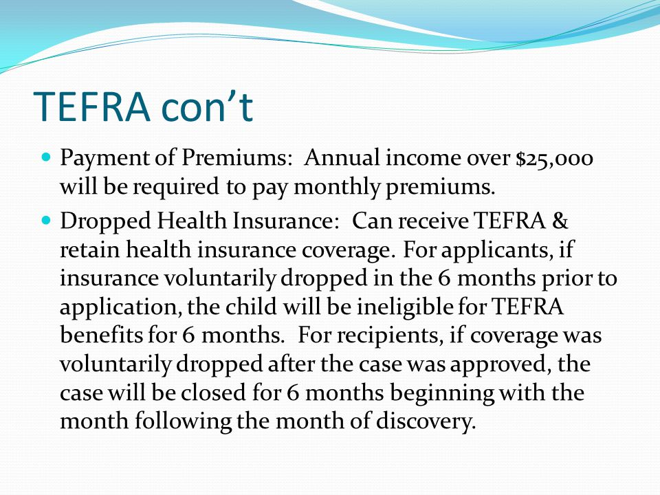 TEFRA con't Payment of Premiums: Annual income over $25,000 will be required to pay monthly premiums.