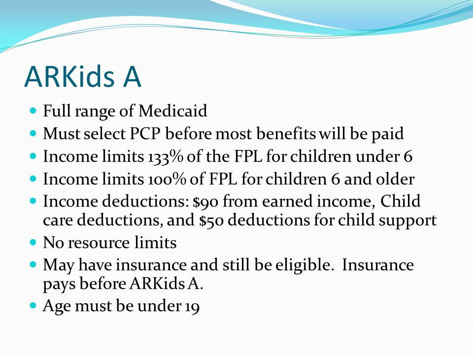ARKids A Full range of Medicaid Must select PCP before most benefits will be paid Income limits 133% of the FPL for children under 6 Income limits 100% of FPL for children 6 and older Income deductions: $90 from earned income, Child care deductions, and $50 deductions for child support No resource limits May have insurance and still be eligible.