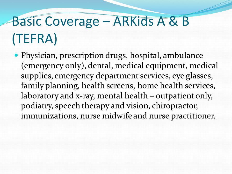 Additional Coverage: ARKids A & TEFRA Audiology, child health management services, developmental day treatment clinic services, domiciliary care, end stage renal disease services, hearing aids, hospice, hyperalimentation, inpatient psychiatric, nursing facilities, orthotics, personal care, transportation (non-emergency), private duty nursing, prosthetics, therapy (occupational and physical), ventilator services, and targeted case management.