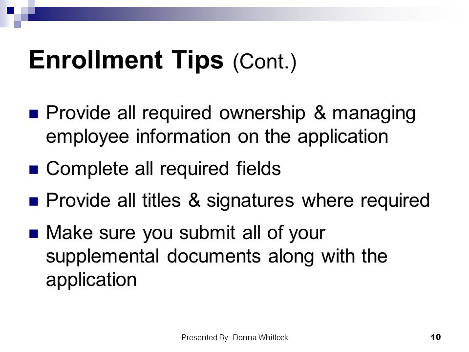 Enrollment Tips (Cont.) Provide all required ownership & managing employee information on the application Complete all required fields Provide all titles & signatures where required Make sure you submit all of your supplemental documents along with the application 10 Presented By: Donna Whitlock