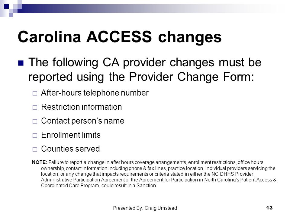 Carolina ACCESS changes The following CA provider changes must be reported using the Provider Change Form:  After-hours telephone number  Restriction information  Contact person's name  Enrollment limits  Counties served NOTE: Failure to report a change in after hours coverage arrangements, enrollment restrictions, office hours, ownership, contact information including phone & fax lines, practice location, individual providers servicing the location; or any change that impacts requirements or criteria stated in either the NC DHHS Provider Administrative Participation Agreement or the Agreement for Participation in North Carolina's Patient Access & Coordinated Care Program, could result in a Sanction 13 Presented By: Craig Umstead