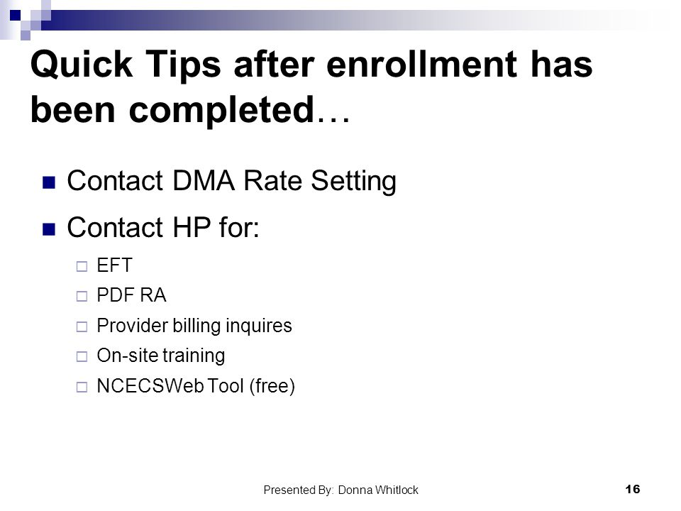 Quick Tips after enrollment has been completed… Contact DMA Rate Setting Contact HP for:  EFT  PDF RA  Provider billing inquires  On-site training  NCECSWeb Tool (free) 16 Presented By: Donna Whitlock