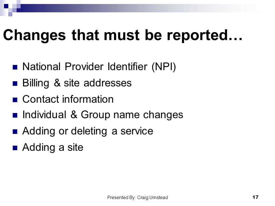 Changes that must be reported… National Provider Identifier (NPI) Billing & site addresses Contact information Individual & Group name changes Adding or deleting a service Adding a site 17 Presented By: Craig Umstead