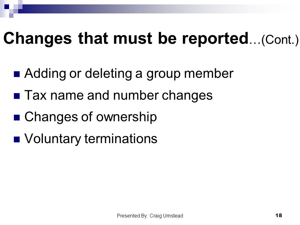Changes that must be reported …(Cont.) Adding or deleting a group member Tax name and number changes Changes of ownership Voluntary terminations 18 Presented By: Craig Umstead