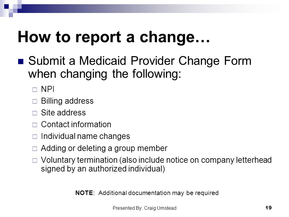 How to report a change… Submit a Medicaid Provider Change Form when changing the following:  NPI  Billing address  Site address  Contact information  Individual name changes  Adding or deleting a group member  Voluntary termination (also include notice on company letterhead signed by an authorized individual) NOTE: Additional documentation may be required 19 Presented By: Craig Umstead