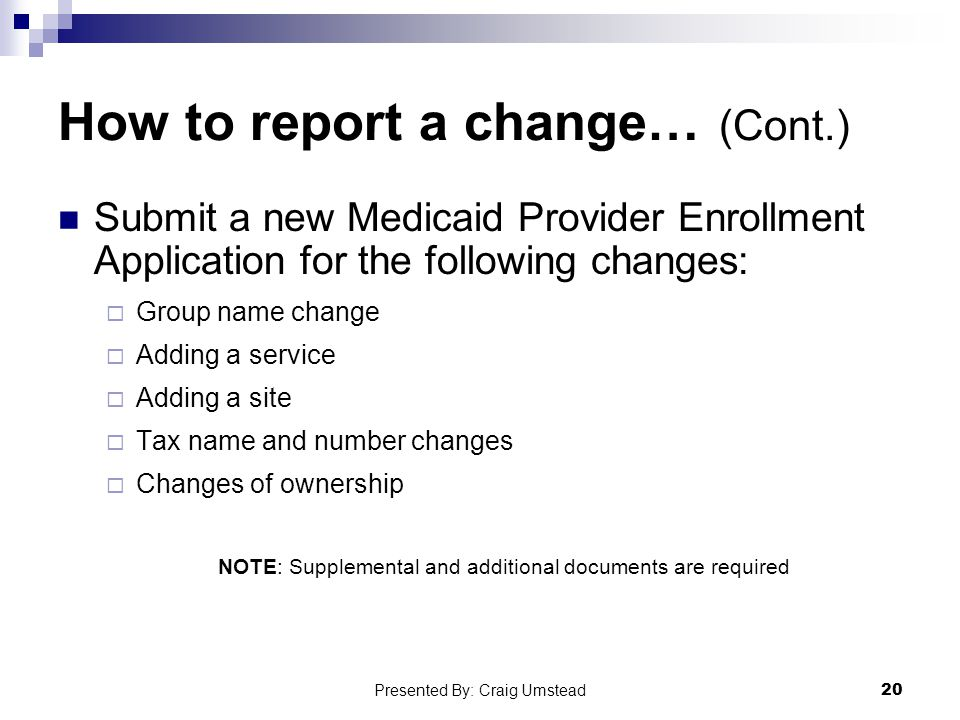How to report a change… (Cont.) Submit a new Medicaid Provider Enrollment Application for the following changes:  Group name change  Adding a service  Adding a site  Tax name and number changes  Changes of ownership NOTE: Supplemental and additional documents are required 20 Presented By: Craig Umstead