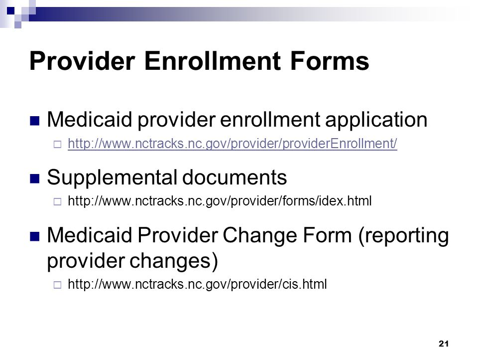 Provider Enrollment Forms Medicaid provider enrollment application  http://www.nctracks.nc.gov/provider/providerEnrollment/ http://www.nctracks.nc.gov/provider/providerEnrollment/ Supplemental documents  http://www.nctracks.nc.gov/provider/forms/idex.html Medicaid Provider Change Form (reporting provider changes)  http://www.nctracks.nc.gov/provider/cis.html 21