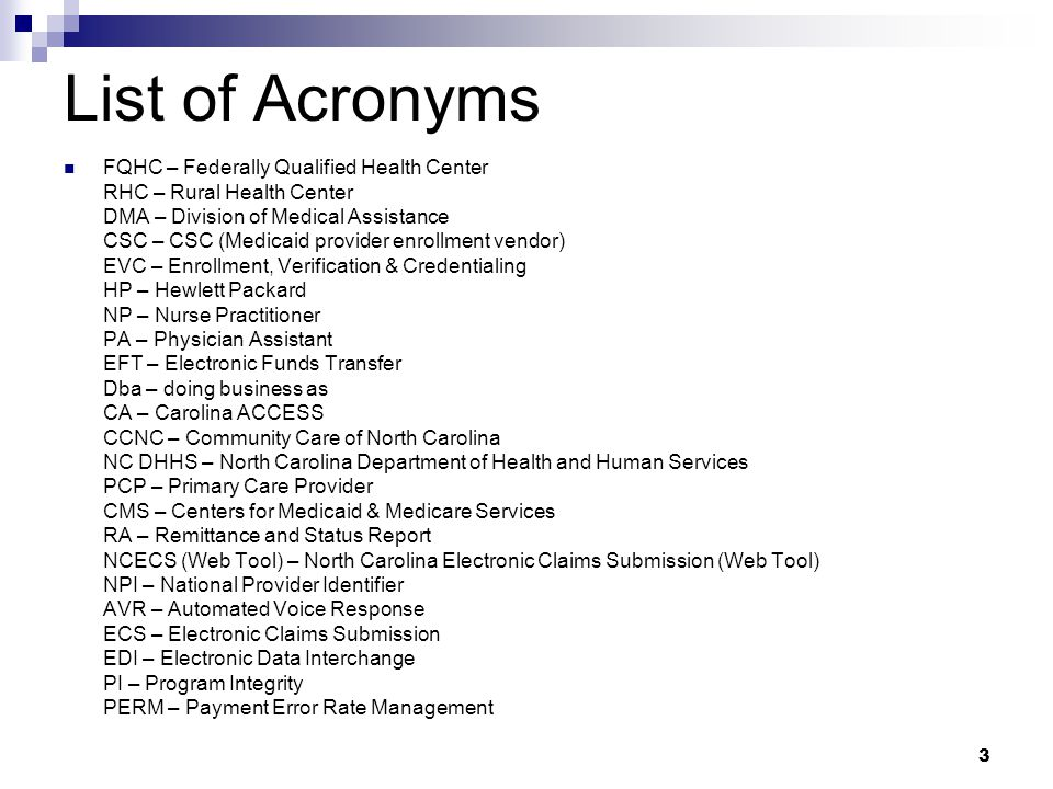 List of Acronyms 3 FQHC – Federally Qualified Health Center RHC – Rural Health Center DMA – Division of Medical Assistance CSC – CSC (Medicaid provider enrollment vendor) EVC – Enrollment, Verification & Credentialing HP – Hewlett Packard NP – Nurse Practitioner PA – Physician Assistant EFT – Electronic Funds Transfer Dba – doing business as CA – Carolina ACCESS CCNC – Community Care of North Carolina NC DHHS – North Carolina Department of Health and Human Services PCP – Primary Care Provider CMS – Centers for Medicaid & Medicare Services RA – Remittance and Status Report NCECS (Web Tool) – North Carolina Electronic Claims Submission (Web Tool) NPI – National Provider Identifier AVR – Automated Voice Response ECS – Electronic Claims Submission EDI – Electronic Data Interchange PI – Program Integrity PERM – Payment Error Rate Management