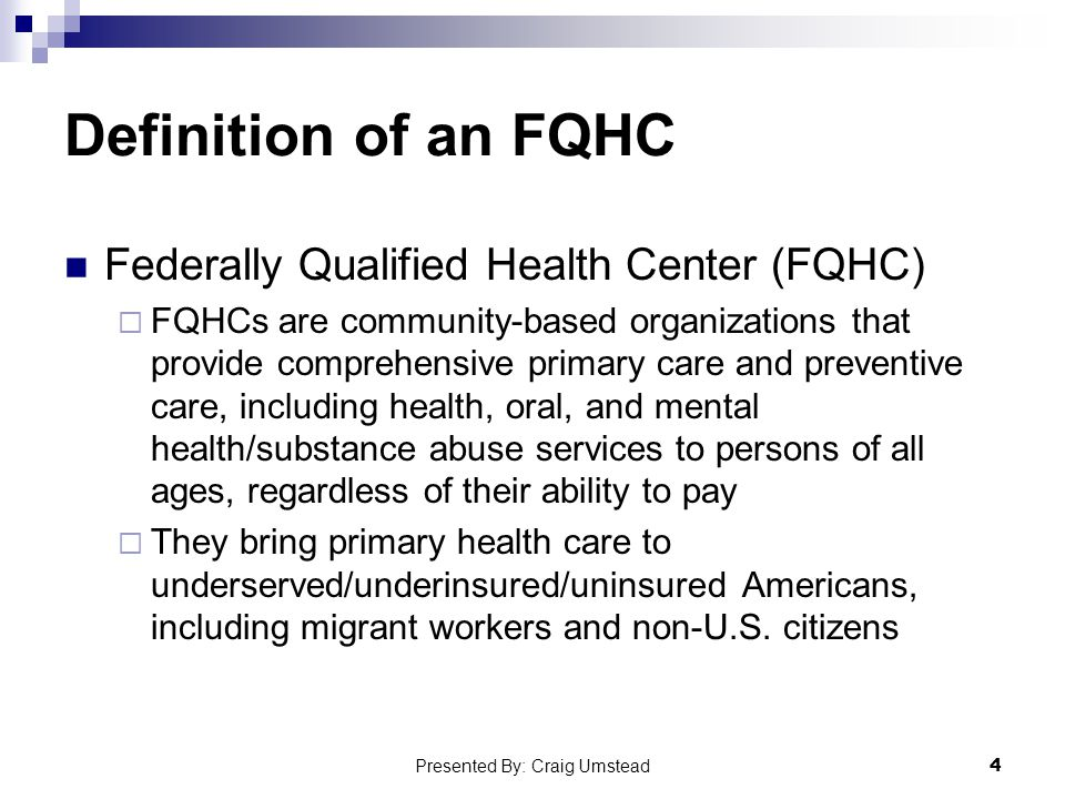 Definition of an FQHC Federally Qualified Health Center (FQHC)  FQHCs are community-based organizations that provide comprehensive primary care and preventive care, including health, oral, and mental health/substance abuse services to persons of all ages, regardless of their ability to pay  They bring primary health care to underserved/underinsured/uninsured Americans, including migrant workers and non-U.S.