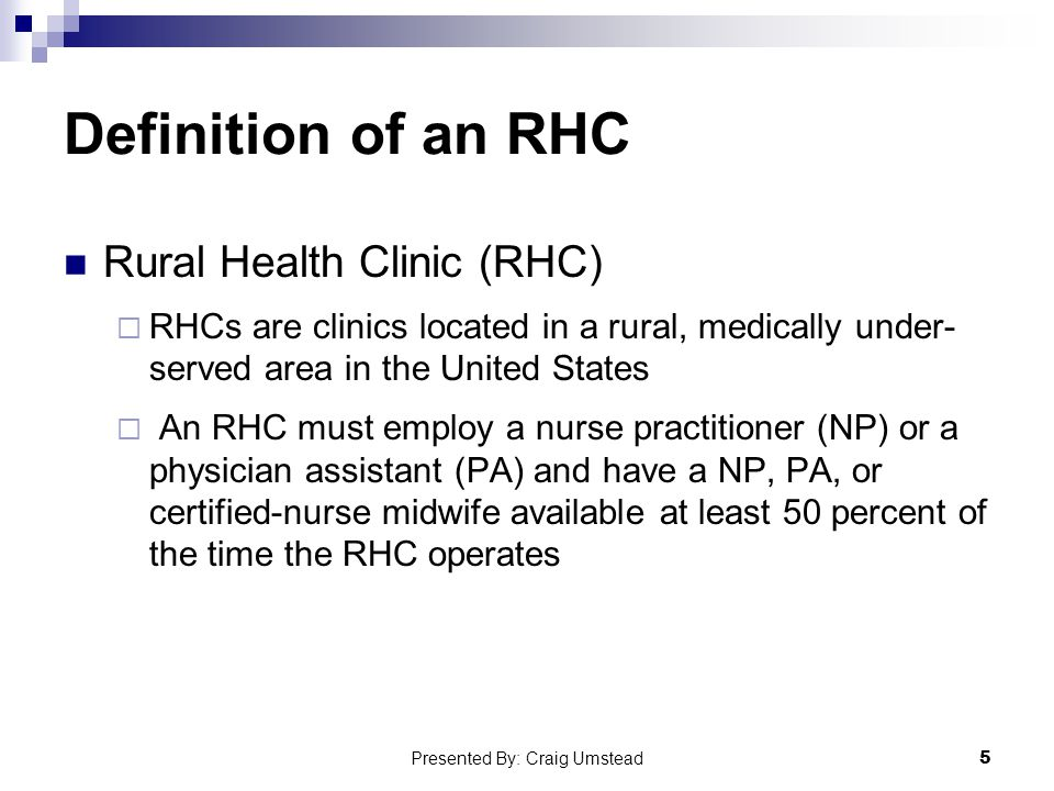 Definition of an RHC Rural Health Clinic (RHC)  RHCs are clinics located in a rural, medically under- served area in the United States  An RHC must employ a nurse practitioner (NP) or a physician assistant (PA) and have a NP, PA, or certified-nurse midwife available at least 50 percent of the time the RHC operates 5 Presented By: Craig Umstead