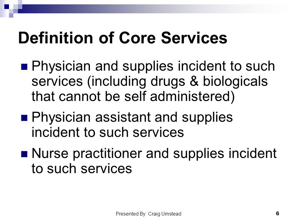 Definition of Core Services Physician and supplies incident to such services (including drugs & biologicals that cannot be self administered) Physician assistant and supplies incident to such services Nurse practitioner and supplies incident to such services 6 Presented By: Craig Umstead