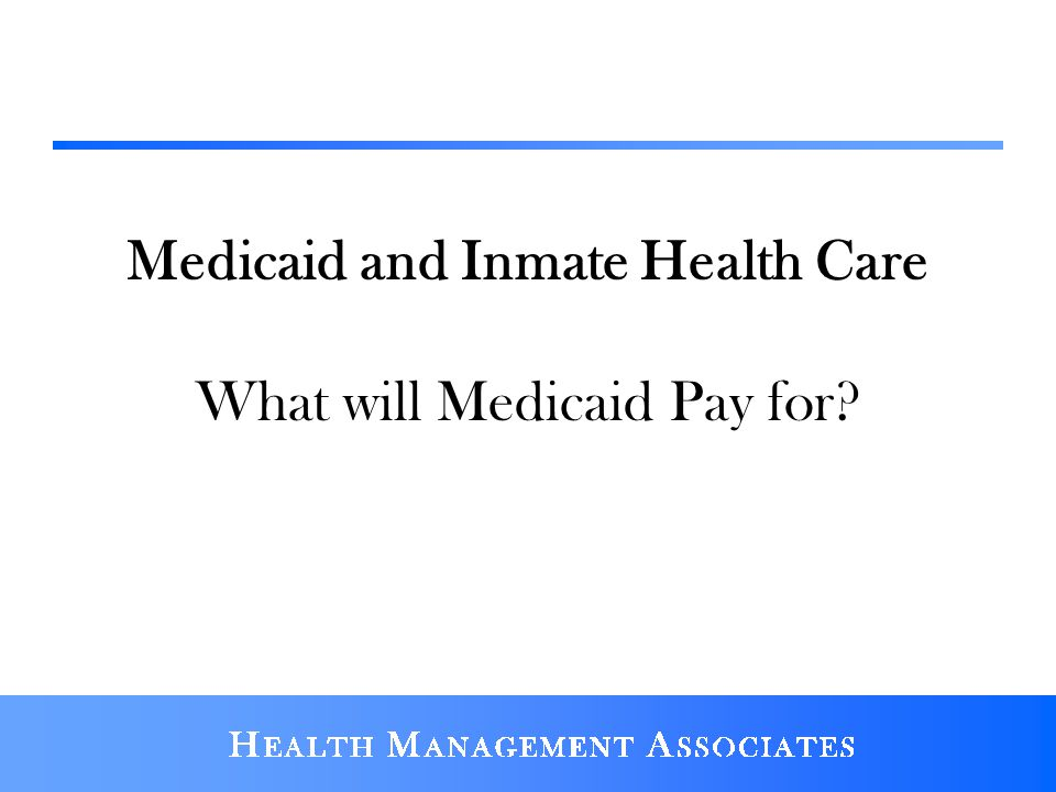 Medicaid and Inmate Health Care What will Medicaid Pay for?