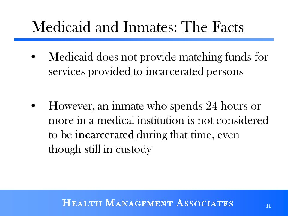 Medicaid and Inmates: The Facts Medicaid does not provide matching funds for services provided to incarcerated persons However, an inmate who spends 24 hours or more in a medical institution is not considered to be incarcerated during that time, even though still in custody 11