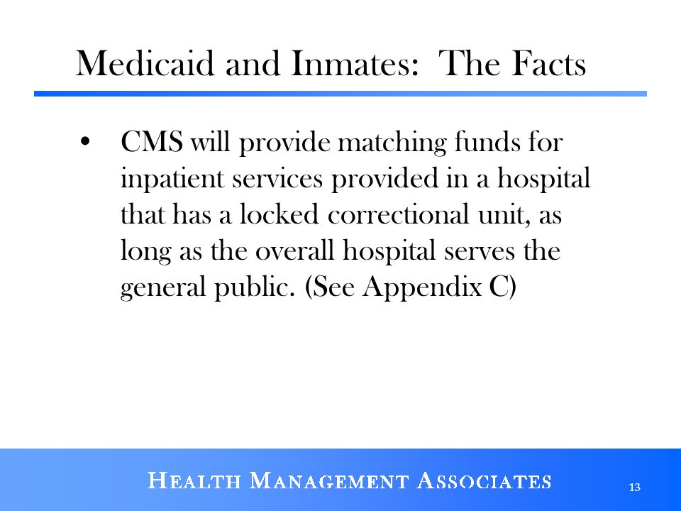 Medicaid and Inmates: The Facts CMS will provide matching funds for inpatient services provided in a hospital that has a locked correctional unit, as long as the overall hospital serves the general public.