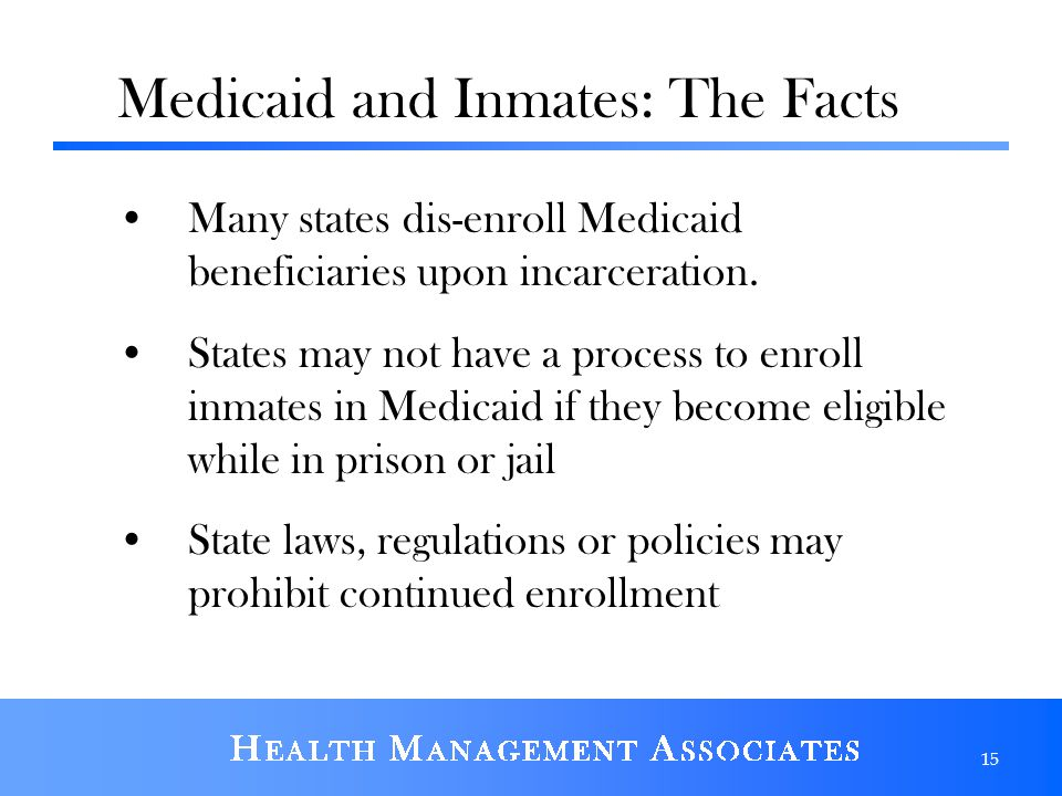 Medicaid and Inmates: The Facts Many states dis-enroll Medicaid beneficiaries upon incarceration. States may not have a process to enroll inmates in M