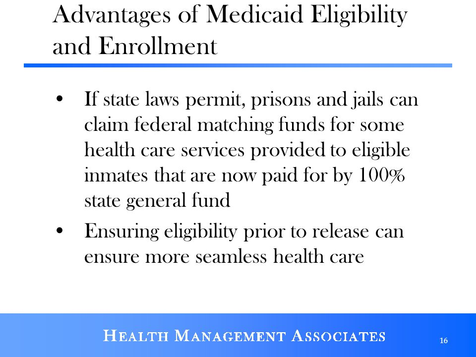If state laws permit, prisons and jails can claim federal matching funds for some health care services provided to eligible inmates that are now paid for by 100% state general fund Ensuring eligibility prior to release can ensure more seamless health care 16 Advantages of Medicaid Eligibility and Enrollment