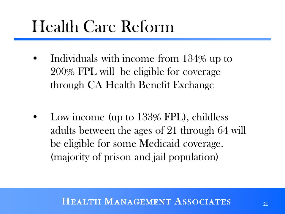 Health Care Reform Individuals with income from 134% up to 200% FPL will be eligible for coverage through CA Health Benefit Exchange Low income (up to 133% FPL), childless adults between the ages of 21 through 64 will be eligible for some Medicaid coverage.
